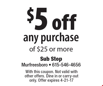 $5 off any purchase of $25 or more. With this coupon. Not valid with other offers. Dine in or carry-out only. Offer expires 4-21-17