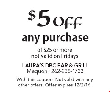 $5 off any purchase of $25 or more not valid on Fridays. With this coupon. Not valid with any other offers. Offer expires 12/2/16.