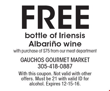 Free bottle of Iriensis Albarino wine with purchase of $75 from our meat department. With this coupon. Not valid with other offers. Must be 21 with valid ID for alcohol. Expires 12-15-16.
