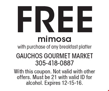 Free mimosa with purchase of any breakfast platter. With this coupon. Not valid with other offers. Must be 21 with valid ID for alcohol. Expires 12-15-16.