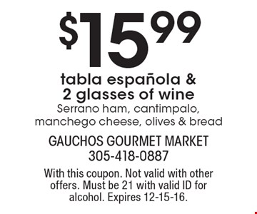 $15.99 tabla espanola & 2 glasses of wine Serrano ham, cantimpalo, manchego cheese, olives & bread. With this coupon. Not valid with other offers. Must be 21 with valid ID for alcohol. Expires 12-15-16.