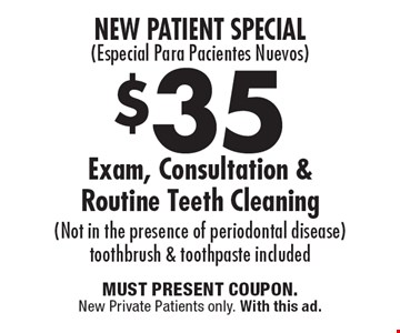 New Patient Special (Especial Para Pacientes Nuevos) $35 Exam, Consultation & Routine Teeth Cleaning (Not in the presence of periodontal disease) toothbrush & toothpaste included. MUST PRESENT COUPON.New Private Patients only. With this ad.