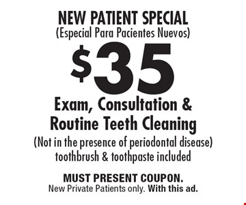 New Patient Special - (Especial Para Pacientes Nuevos) $35 Exam, Consultation & Routine Teeth Cleaning (Not in the presence of periodontal disease). Toothbrush & toothpaste included. MUST PRESENT COUPON. New Private Patients only. With this ad.