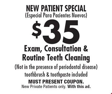 New Patient Special( Especial Para Pacientes Nuevos) $35 Exam, Consultation & Routine Teeth Cleaning (Not in the presence of periodontal disease) toothbrush & toothpaste included. MUST PRESENT COUPON. New Private Patients only. With this ad.