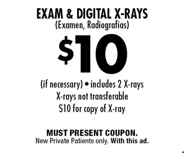 $10 Exam & Digital X-Rays (Examen, Radiografias if necessary. Includes 2 X-rays. X-rays not transferable. $10 for copy of X-ray. MUST PRESENT COUPON. New Private Patients only. With this ad.