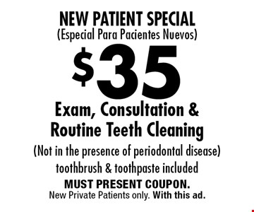 New Patient Special (Especial Para Pacientes Nuevos): $35 Exam, Consultation & Routine Teeth Cleaning. Not in the presence of periodontal disease. Toothbrush & toothpaste included. MUST PRESENT COUPON. New Private Patients only. With this ad.