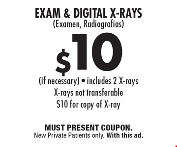 $10 Exam & Digital X-Rays(Examen, Radiografias) (if necessary) - includes 2 X-rays X-rays not transferable $10 for copy of X-ray. MUST PRESENT COUPON. New Private Patients only. With this ad.