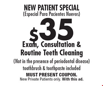 New Patient Special(Especial Para Pacientes Nuevos) $35 Exam, Consultation & Routine Teeth Cleaning (Not in the presence of periodontal disease) toothbrush & toothpaste included. MUST PRESENT COUPON. New Private Patients only. With this ad.