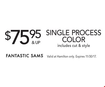 $75.95& upSingle process color includes cut & style. Valid at Hamilton only. Expires 11/30/17.