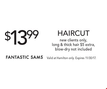 $13.99 HAIRCUT new clients only,long & thick hair $5 extra,blow-dry not included. Valid at Hamilton only. Expires 11/30/17.
