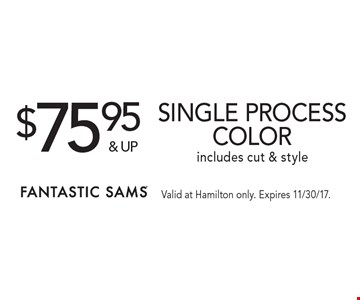 $75.95& up Single process color includes cut & style. Valid at Hamilton only. Expires 11/30/17.