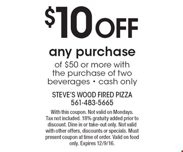 $10 Off any purchase of $50 or more with the purchase of two beverages - cash only. With this coupon. Not valid on Mondays.Tax not included. 18% gratuity added prior to discount. Dine in or take-out only. Not valid with other offers, discounts or specials. Must present coupon at time of order. Valid on food only. Expires 12/9/16.