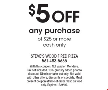 $5 Off any purchase of $25 or more cash only. With this coupon. Not valid on Mondays.Tax not included. 18% gratuity added prior to discount. Dine in or take-out only. Not valid with other offers, discounts or specials. Must present coupon at time of order. Valid on food only. Expires 12/9/16.