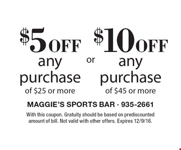 $10 off any purchase of $45 or more OR $5 off any purchase of $25 or more. With this coupon. Gratuity should be based on prediscounted amount of bill. Not valid with other offers. Expires 12/9/16.