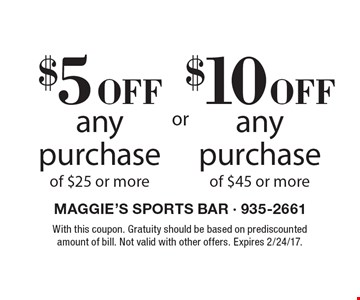 $5 off any purchase of $25 or more OR $10 off any purchase of $45 or more. With this coupon. Gratuity should be based on prediscounted amount of bill. Not valid with other offers. Expires 2/24/17.