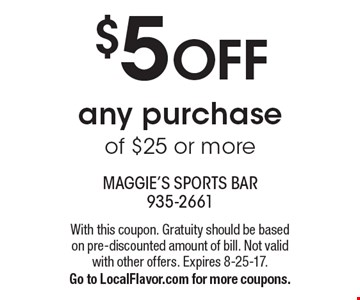 $5 OFF any purchase of $25 or more. With this coupon. Gratuity should be based on pre-discounted amount of bill. Not valid with other offers. Expires 8-25-17. Go to LocalFlavor.com for more coupons.