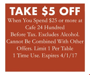 take $5 off when you spend $25 or more at cafe 24 Hundred. Before tax. Excludes alcohol. Cannot be combined with other offers. Limit 1 per table. 1 time use. expires 4/1/17.
