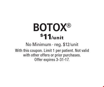 $11/unit BOTOX. No Minimum - reg. $12/unit. With this coupon. Limit 1 per patient. Not valid with other offers or prior purchases. Offer expires 3-31-17.