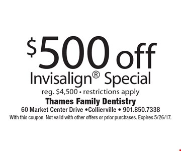 $500 off Invisalign Special reg. $4,500 - restrictions apply. With this coupon. Not valid with other offers or prior purchases. Expires 5/26/17.