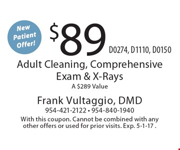 New Patient Offer! $89 Adult Cleaning, Comprehensive Exam & X-Rays. A $289 Value. D0274, D1110, D0150. With this coupon. Cannot be combined with any other offers or used for prior visits. Exp. 5-1-17 .
