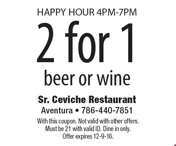 Happy Hour! 4PM-7PM 2 for 1 beer or wine. With this coupon. Not valid with other offers. Must be 21 with valid ID. Dine in only.Offer expires 12-9-16.