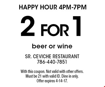 Happy Hour 4pm-7pm. 2 for 1 beer or wine. With this coupon. Not valid with other offers. Must be 21 with valid ID. Dine in only. Offer expires 4-14-17.
