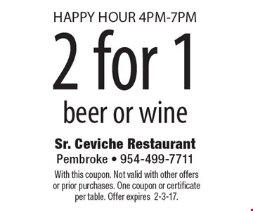HAPPY HOUR 4PM-7PM! 2 for 1 beer or wine. With this coupon. Not valid with other offers or prior purchases. One coupon or certificate per table. Offer expires2-3-17.
