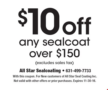 $10 off any sealcoat over $150 (excludes sales tax). With this coupon. For New customers of All Star Seal Coating Inc. Not valid with other offers or prior purchases. Expires 11-30-16.