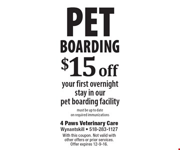 Pet Boarding. $15 Off Your First Overnight Stay In Our Pet Boarding Facility. Must be up to date on required immunizations. With this coupon. Not valid with other offers or prior services. Offer expires 12-9-16.