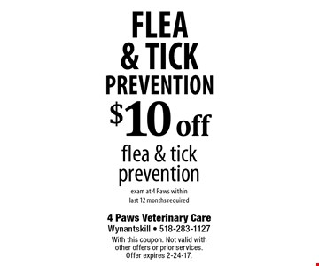 Flea & Tick Prevention $10 off flea & tick prevention exam at 4 Paws within last 12 months required. With this coupon. Not valid with other offers or prior services. Offer expires 2-24-17.