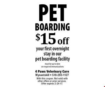 Pet Boarding $15 off your first overnight stay in our pet boarding facility must be up to date on required immunizations. With this coupon. Not valid with other offers or prior services. Offer expires 2-24-17.
