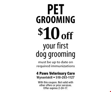 Pet Grooming $10 off your first dog grooming must be up to date on required immunizations. With this coupon. Not valid with other offers or prior services. Offer expires 2-24-17.