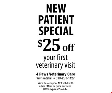 New Patient Special $25 off your first veterinary visit. With this coupon. Not valid with other offers or prior services. Offer expires 2-24-17.