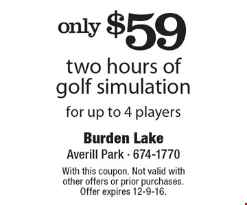 only $59 two hours of golf simulation for up to 4 players. With this coupon. Not valid with other offers or prior purchases. Offer expires 12-9-16.