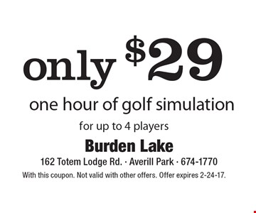 only $29 one hour of golf simulation for up to 4 players. With this coupon. Not valid with other offers. Offer expires 2-24-17.
