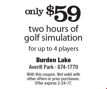 only $59 two hours of golf simulation for up to 4 players. With this coupon. Not valid with other offers or prior purchases. Offer expires 2-24-17.