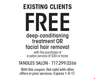 EXISTING CLIENTS! Free deep-conditioning treatment OR facial hair removal with the purchase of a salon service of $30 or more. With this coupon. Not valid with other offers or prior services. Expires 1-6-17.
