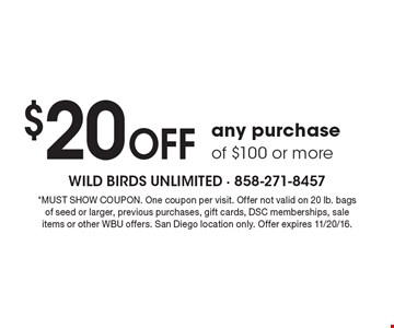 $20 Off any purchase of $100 or more. *MUST SHOW COUPON. One coupon per visit. Offer not valid on 20 lb. bags of seed or larger, previous purchases, gift cards, DSC memberships, sale items or other WBU offers. San Diego location only. Offer expires 11/20/16.