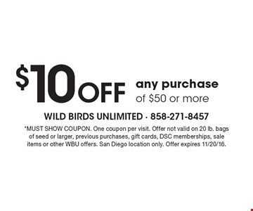 $10 Off any purchase of $50 or more. *MUST SHOW COUPON. One coupon per visit. Offer not valid on 20 lb. bags of seed or larger, previous purchases, gift cards, DSC memberships, sale items or other WBU offers. San Diego location only. Offer expires 11/20/16.