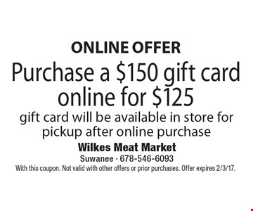 Online Offer. Purchase a $150 gift card online for $125. Gift card will be available in store for pickup after online purchase. With this coupon. Not valid with other offers or prior purchases. Offer expires 2/3/17.
