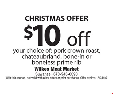 Christmas Offer $10 off your choice of: pork crown roast, chateaubriand, bone-in or boneless prime rib. With this coupon. Not valid with other offers or prior purchases. Offer expires 12/31/16.