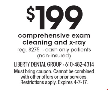 $199 comprehensive exam cleaning and x-ray reg. $275- cash only patients (non-insured). Must bring coupon. Cannot be combined with other offers or prior services. Restrictions apply. Expires 4-7-17.