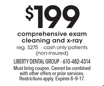 $199 comprehensive exam cleaning and x-ray reg. $275- cash only patients (non-insured). Must bring coupon. Cannot be combined with other offers or prior services. Restrictions apply. Expires 6-9-17.
