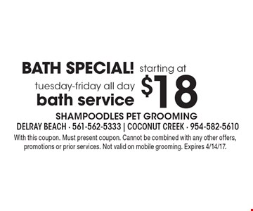 BATH SPECIAL! starting at $18 tuesday-friday all day bath service. With this coupon. Must present coupon. Cannot be combined with any other offers, promotions or prior services. Not valid on mobile grooming. Expires 4/14/17.