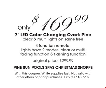 Only $169.99 only 7' LED Color Changing Ozark Pine clear & multi lights on same tree 4 function remote: lights have 2 modes: clear or multi fading function & flashing function original price: $299.99. With this coupon. While supplies last. Not valid with other offers or prior purchases. Expires 11-27-16.