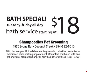 BATH SPECIAL! Bath service starting at $18, tuesday-friday all day. With this coupon. Not valid on mobile grooming. Must be presented or mentioned when making appointment. Cannot be combined with any other offers, promotions or prior services. Offer expires 12/9/16. CC