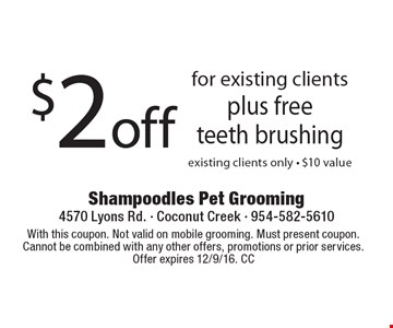 $2 off for existing clients, plus free teeth brushing. Existing clients only - $10 value. With this coupon. Not valid on mobile grooming. Must present coupon. Cannot be combined with any other offers, promotions or prior services. Offer expires 12/9/16. CC