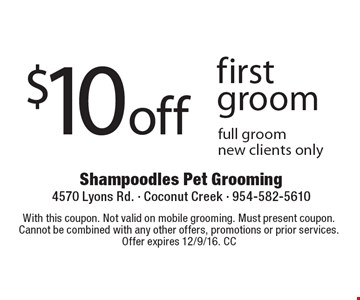 $10 off first groom. Full groom, new clients only. With this coupon. Not valid on mobile grooming. Must present coupon. Cannot be combined with any other offers, promotions or prior services. Offer expires 12/9/16. CC