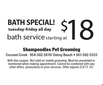 BATH SPECIAL! $18 bath service starting at tuesday-friday all day. With this coupon. Not valid on mobile grooming. Must be presented or mentioned when making appointment. Cannot be combined with any other offers, promotions or prior services. Offer expires 2/3/17. CC