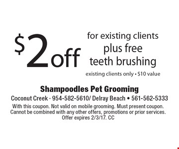 $2 off for existing clients plus free teeth brushing existing clients only - $10 value. With this coupon. Not valid on mobile grooming. Must present coupon. Cannot be combined with any other offers, promotions or prior services. Offer expires 2/3/17. CC